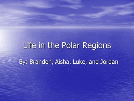 Life in the Polar Regions By: Branden, Aisha, Luke, and Jordan.