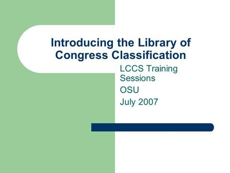 Introducing the Library of Congress Classification LCCS Training Sessions OSU July 2007.
