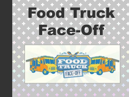 "Food Truck Face-Off. Create a Business Plan Select the ""Employees"" You Will Be Working With (Kitchen Groups) Decide on ONE Product to Be Sold Create a."