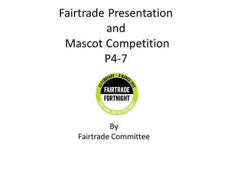Fairtrade Presentation and Mascot Competition P4-7 By Fairtrade Committee & Kaylyn Bernard.