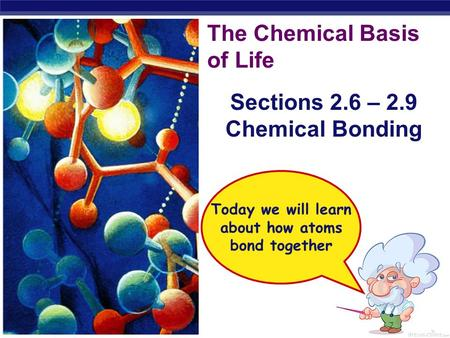 Regents Biology The Chemical Basis of Life Sections 2.6 – 2.9 Chemical Bonding Today we will learn about how atoms bond together.