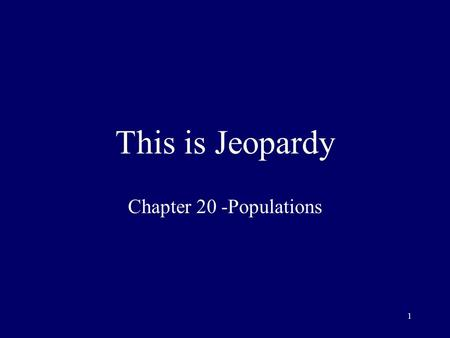 1 This is Jeopardy Chapter 20 -Populations 2 Category No. 1 Category No. 2 Category No. 3 Category No. 4 Category No. 5 100 200 300 400 500 Final Jeopardy.