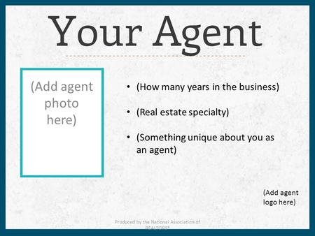(Add agent photo here) (How many years in the business) (Real estate specialty) (Something unique about you as an agent) (Add agent logo here) Produced.