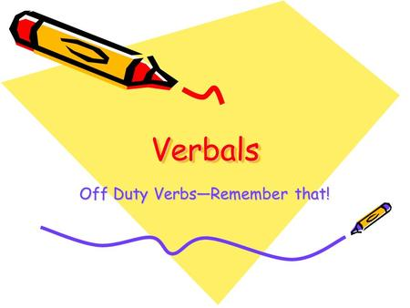VerbalsVerbals Off Duty Verbs—Remember that!. Verbals- What Are They, Even? A verbal is a noun, adverb, or an adjective formed from a verb. There are.