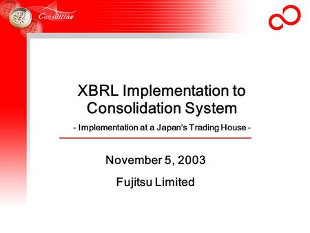 XBRL Implementation to Consolidation System - Implementation at a Japan's Trading House - November 5, 2003 Fujitsu Limited.