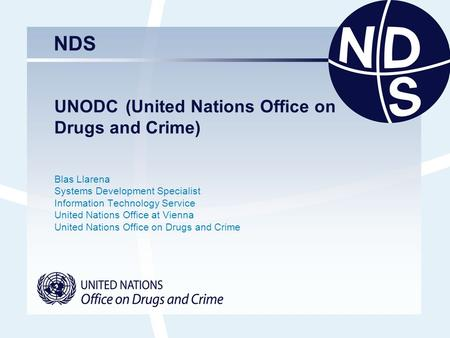 NDS UNODC (United Nations Office on Drugs and Crime) Blas Llarena Systems Development Specialist Information Technology Service United Nations Office at.