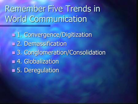 Remember Five Trends in World Communication 1. Convergence/Digitization 1. Convergence/Digitization 2. Demassification 2. Demassification 3. Conglomeration/Consolidation.