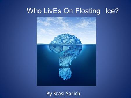 Who LivEs On Floating Ice? By Krasi Sarich. Icebergs Before we find out if there is life on icebergs we have to know a little about what icebergs are.