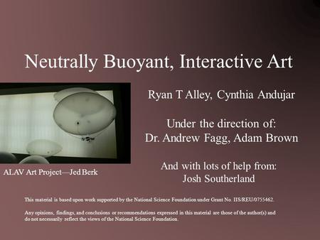 Neutrally Buoyant, Interactive Art Ryan T Alley, Cynthia Andujar Under the direction of: Dr. Andrew Fagg, Adam Brown This material is based upon work supported.