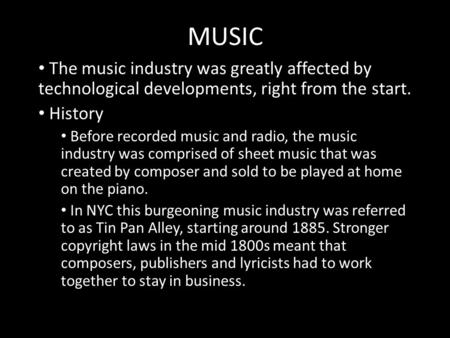 MUSIC The music industry was greatly affected by technological developments, right from the start. History Before recorded music and radio, the music industry.