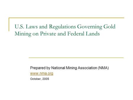 U.S. Laws and Regulations Governing Gold Mining on Private and Federal Lands Prepared by National Mining Association (NMA) www.nma.org October, 2005.