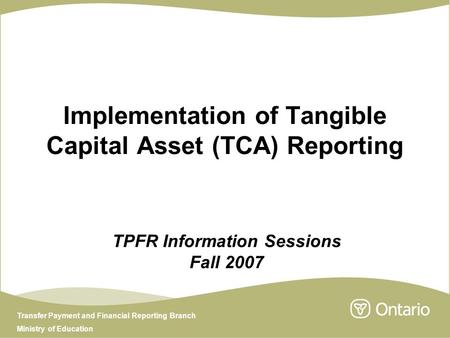Transfer Payment and Financial Reporting Branch Ministry of Education Implementation of Tangible Capital Asset (TCA) Reporting TPFR Information Sessions.