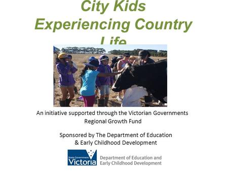 City Kids Experiencing Country Life An initiative supported through the Victorian Governments Regional Growth Fund Sponsored by The Department of Education.