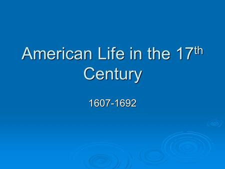 American Life in the 17 th Century 1607-1692. The 13 Colonies New England MiddleSouth Political Economic Social.