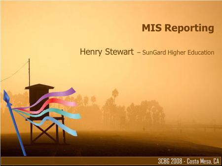 MIS Reporting Henry Stewart – SunGard Higher Education.