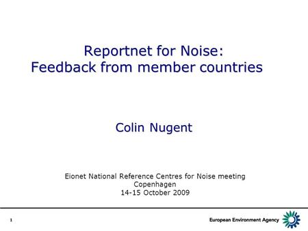1 Reportnet for Noise: Feedback from member countries Colin Nugent Eionet National Reference Centres for Noise meeting Copenhagen 14-15 October 2009.