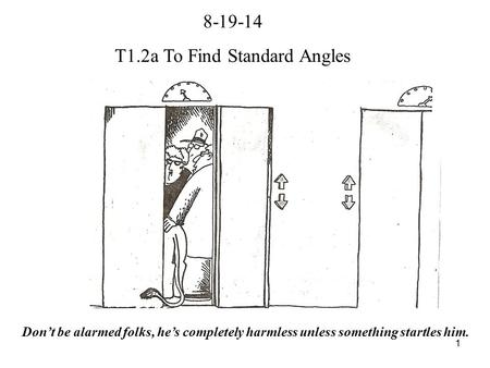 1 8-19-14 T1.2a To Find Standard Angles Don't be alarmed folks, he's completely harmless unless something startles him.