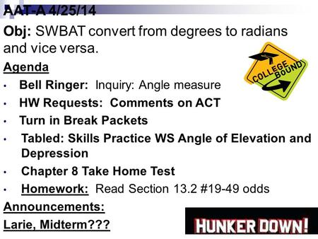 AAT-A 4/25/14 Obj: SWBAT convert from degrees to radians and vice versa. Agenda Bell Ringer: Inquiry: Angle measure HW Requests: Comments on ACT Turn in.