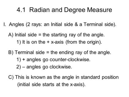 4.1 Radian and Degree Measure I. Angles (2 rays: an Initial side & a Terminal side). A) Initial side = the starting ray of the angle. 1) It is on the +