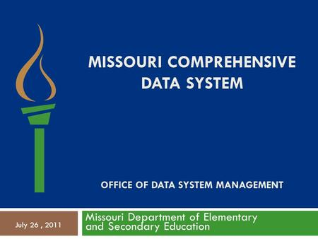 MISSOURI COMPREHENSIVE DATA SYSTEM OFFICE OF DATA SYSTEM MANAGEMENT Missouri Department of Elementary and Secondary Education July 26, 2011.
