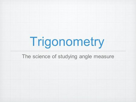 Trigonometry The science of studying angle measure.