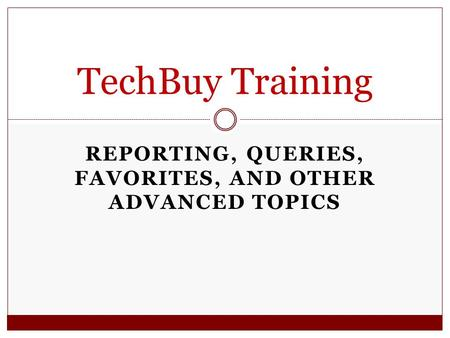 REPORTING, QUERIES, FAVORITES, AND OTHER ADVANCED TOPICS TechBuy Training.