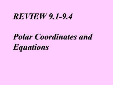 REVIEW 9.1-9.4 Polar Coordinates and Equations. You are familiar with plotting with a rectangular coordinate system. We are going to look at a new coordinate.