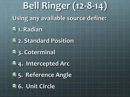 Bell Ringer (12-8-14) Using any available source define: 1. Radian 2. Standard Position 3. Coterminal 4. Intercepted Arc 5. Reference Angle 6. Unit Circle.