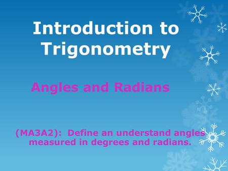 Introduction to Trigonometry Angles and Radians (MA3A2): Define an understand angles measured in degrees and radians.