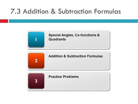 7.3 Addition & Subtraction Formulas 33 22 11 Special Angles, Co-functions & Quadrants Addition & Subtraction Formulas Practice Problems.