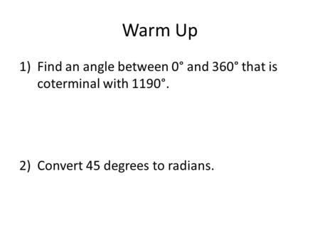 Warm Up 1)Find an angle between 0° and 360° that is coterminal with 1190°. 2)Convert 45 degrees to radians.
