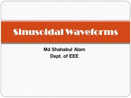Md Shahabul Alam Dept. of EEE Sinusoidal Waveforms.