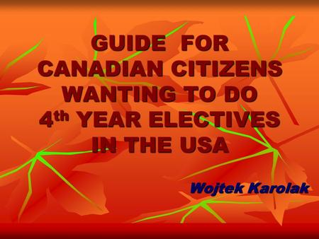 GUIDE FOR CANADIAN CITIZENS WANTING TO DO 4 th YEAR ELECTIVES IN THE USA Wojtek Karolak.