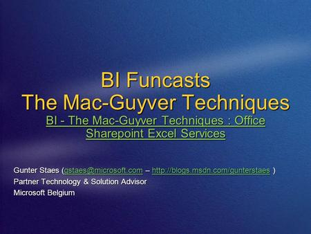 BI Funcasts The Mac-Guyver Techniques BI - The Mac-Guyver Techniques : Office Sharepoint Excel Services Gunter Staes –