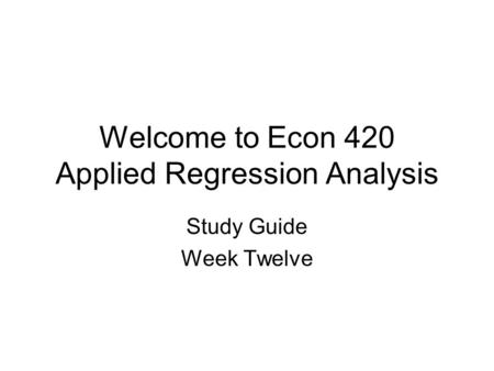 Welcome to Econ 420 Applied Regression Analysis Study Guide Week Twelve.