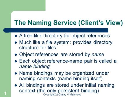 Copyright (c) Qusay H. Mahmoud 1 The Naming Service (Client's View) A tree-like directory for object references Much like a file system: provides directory.