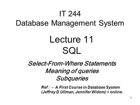 1 IT 244 Database Management System Lecture 11 SQL Select-From-Where Statements Meaning of queries Subqueries Ref : -A First Course in Database System.