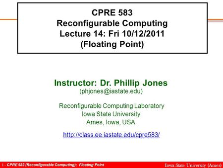 1 - CPRE 583 (Reconfigurable Computing): Floating Point Iowa State University (Ames) CPRE 583 Reconfigurable Computing Lecture 14: Fri 10/12/2011 (Floating.