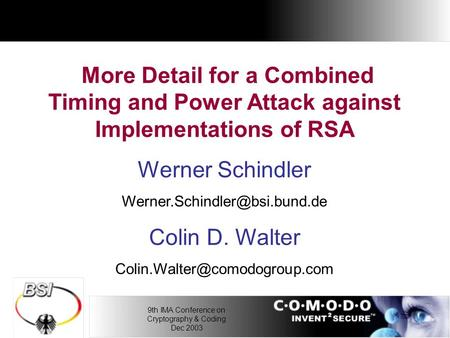 9th IMA Conference on Cryptography & Coding Dec 2003 More Detail for a Combined Timing and Power Attack against Implementations of RSA Werner Schindler.