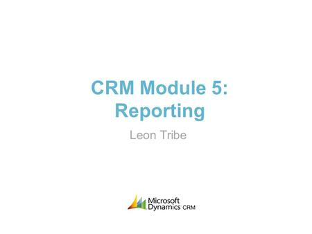 CRM Module 5: Reporting Leon Tribe. About Me >Trained as a quantum physicist >Worked with CRM systems for 15 years >On the original Microsoft CRM 1.0.
