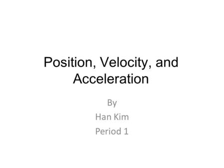 Position, Velocity, and Acceleration By Han Kim Period 1.