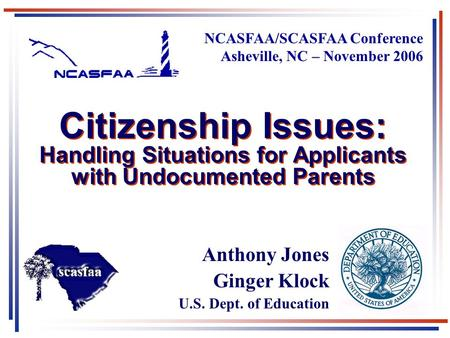 1 Citizenship Issues: Handling Situations for Applicants with Undocumented Parents NCASFAA/SCASFAA Conference Asheville, NC – November 2006 Anthony Jones.