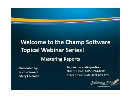 Welcome to the Champ Software Topical Webinar Series! Mastering Reports Presented by: Nicole Sowers Stacy Coleman To join the audio portion: Dial toll.