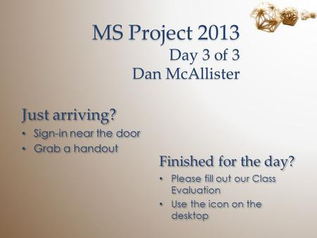 MS Project 2013 Day 3 of 3 Dan McAllister Just arriving? Sign-in near the door Grab a handout Just arriving? Sign-in near the door Grab a handout Finished.
