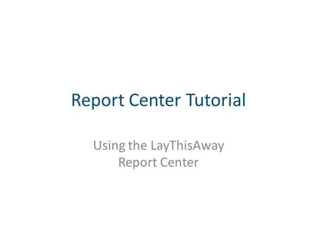 Report Center Tutorial Using the LayThisAway Report Center.