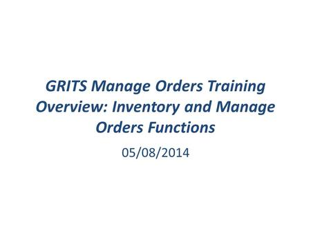 GRITS Manage Orders Training Overview: Inventory and Manage Orders Functions 05/08/2014.