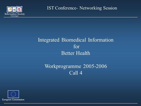 Integrated Biomedical Information for Better Health Workprogramme 2005-2006 Call 4 IST Conference- Networking Session.