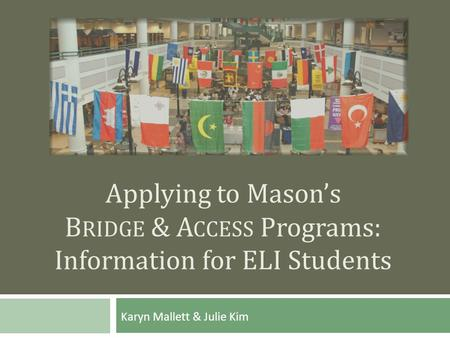 Applying to Mason's B RIDGE & A CCESS Programs: Information for ELI Students Karyn Mallett & Julie Kim.