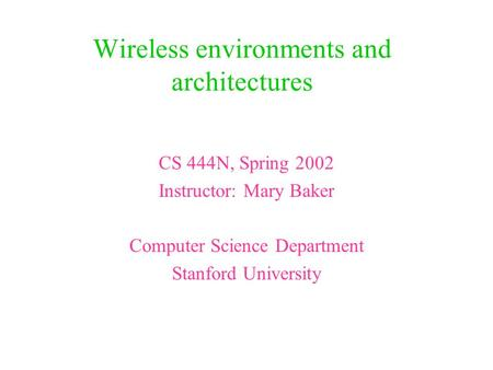 Wireless environments and architectures CS 444N, Spring 2002 Instructor: Mary Baker Computer Science Department Stanford University.