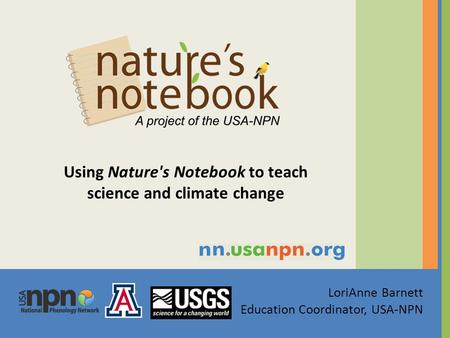 LoriAnne Barnett Education Coordinator, USA-NPN Using Nature's Notebook to teach science and climate change.